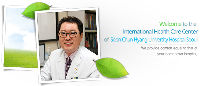 Welcome to the INTERNATIONAL HEALTH CARE CENTER of  Soon Chun Hyang University Hospital Seoul.We provide comfort equal to that of your home town hospital.